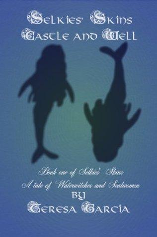 Selkies Skins Book One: Castle and Well (Selkies Skins 1) Teresa Garcia