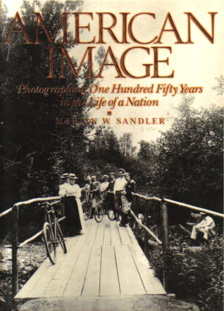 American Image: Photographing One Hundred Fifty Years in the Life of a Nation  by  Martin W. Sandler