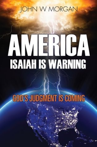 AMERICA, ISAIAH IS WARNING: GODS JUDGMENT IS COMING John W.  Morgan