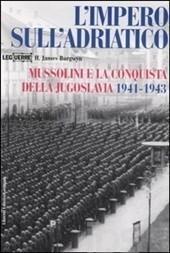 Limpero sullAdriatico : Mussolini e la conquista della Jugoslavia 1941-1943 H. James Burgwyn