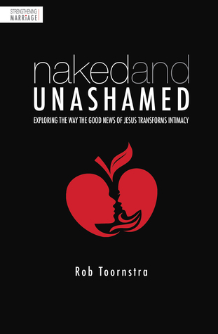 Naked & Unashamed: Exploring the Way the Good News of Jesus Transforms Intimacy  by  Rob Toornstra