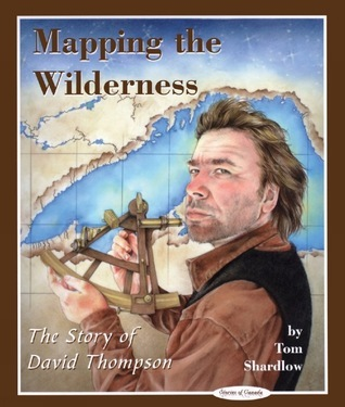 Mapping the Wilderness: The Story of David Thompson  by  Tom Shardlow