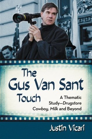The Gus Van Sant Touch: A Thematic Study--Drugstore Cowboy, Milk and Beyond Justin Vicari