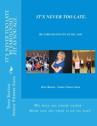 ITS NEVER TOO LATE - BE FABULOUSLY FIT AS YOU AGE  by  Rene Burton
