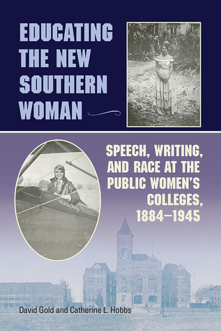 Educating the New Southern Woman: Speech, Writing, and Race at the Public Womens Colleges, 1884-1945  by  David Gold