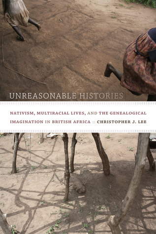 Unreasonable Histories: Nativism, Multiracial Lives, and the Genealogical Imagination in British Africa  by  Christopher J Lee