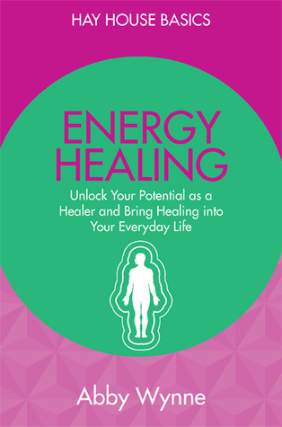 Energy Healing: Unlock Your Potential as a Healer and Bring Healing into Your Everyday Life  by  Abby Wynne