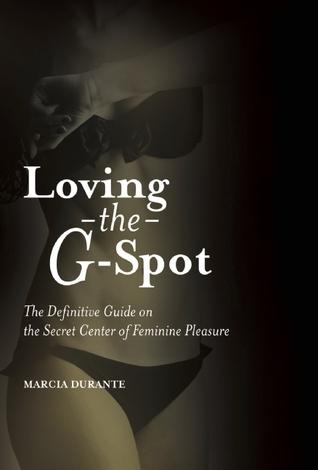 Loving the G-Spot: The Definitive Guide on the Secret Center of Feminine Pleasure Marcia Durante