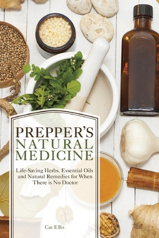 Preppers Natural Medicine: Life-Saving Herbs, Essential Oils and Natural Remedies for When There is No Doctor Cat Ellis
