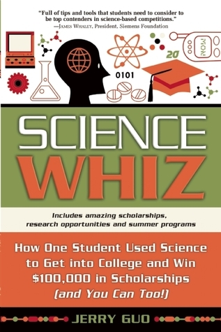 Science Whiz: How One Student Used Science to Get into College and Win $100,000 in Scholarships Jerry Guo