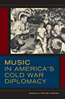 Music in Americas Cold War Diplomacy  by  Danielle Fosler-Lussier