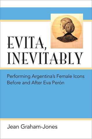 Evita, Inevitably: Performing Argentinas Female Icons Before and After Eva Perón Jean Graham-Jones