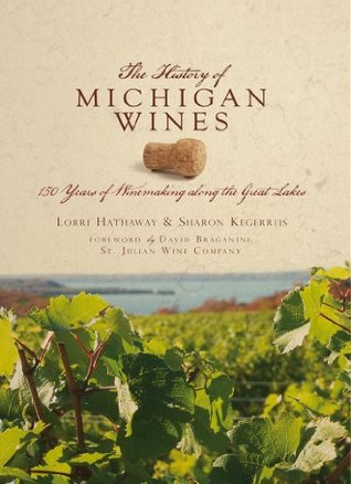 The History of Michigan Wine: 150 Years of Winemaking along the Great Lakes. Lorri Hathaway