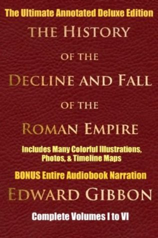 HISTORY OF THE DECLINE AND FALL OF THE ROMAN EMPIRE COMPLETE VOLUMES 1 - 6 [Deluxe Annotated & Illustrated Edition] Edward Gibbon