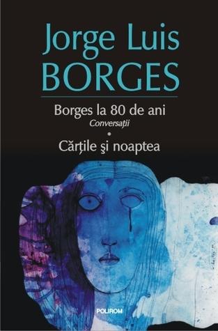Borges la 80 de ani: conversații. Cărțile și noaptea  by  Jorge Luis Borges
