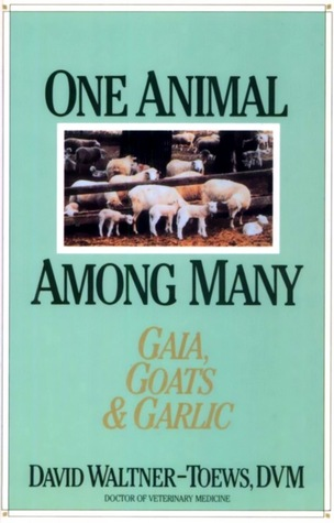 One Animal Among Many: Gaia, Goats & Garlic  by  David Waltner-Toews