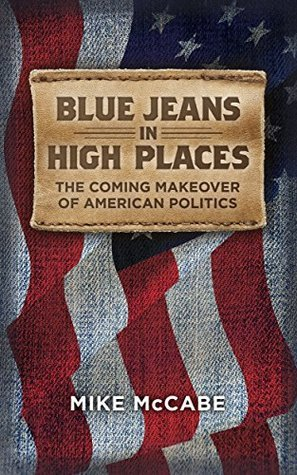 Blue Jeans in High Places: The Coming Makeover of American Politics Mike McCabe