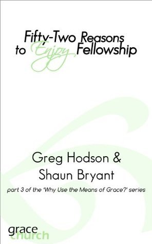 Fifty-Two Reasons to Enjoy Fellowship (Reasons to Use Gods Means of Grace Book 3)  by  Greg Hodson