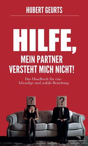 Hilfe, mein Partner versteht mich nicht!: Das Handbuch für eine lebendige und stabile Beziehung Hubert Geurts