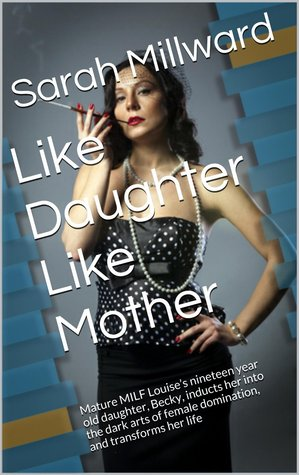 Like Daughter Like Mother: Mature MILF Louises nineteen year old daughter, Becky, inducts her into the dark arts of female domination, and transforms her life Sarah Millward