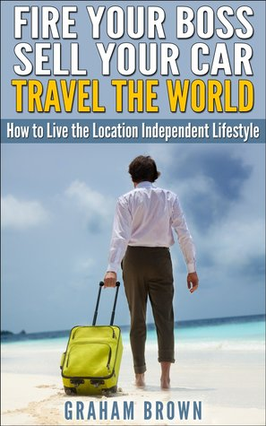 Fire Your Boss, Sell Your Car, Travel The World: How to Live the Location Independent Lifestyle Graham Brown