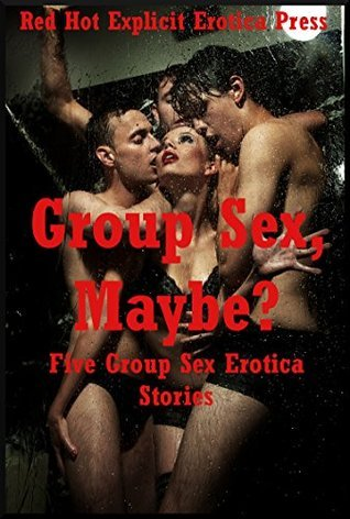 Group Sex, Maybe? Five Group Sex Erotica Stories Amy Dupont