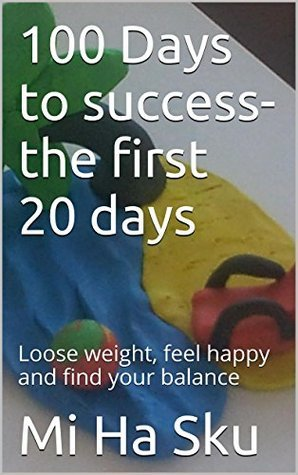 100 Days to success- the first 20 days: Loose weight, feel happy and find your balance  by  Mi Ha Sku