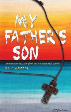 My Fathers Son: A true story of discovering faith and courage through tragedy Kyle Johnson