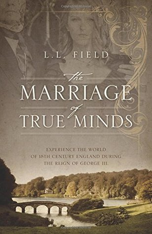 The Marriage of True Minds: Experience the World of 18th Century England During the Reign of George III.  by  L.L. Field