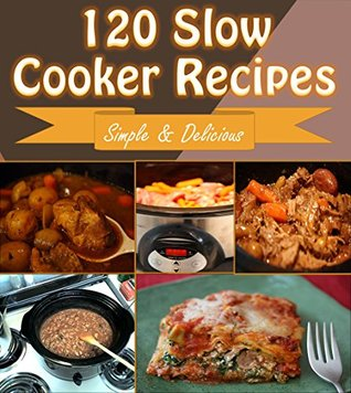 Slow Cooker: 120 Quick and Easy Slow Cooker Recipes for Snacks, Appetizers, Dinner and Dessert - Slow Cooker Recipes for Easy Meals - Super Easy Slow Cooker Recipes for Busy People on the Go Sophie Rogers