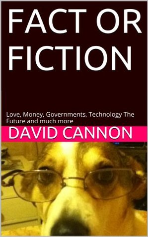 FACT OR FICTION: Love, Money, Governments, Technology The Future and much more David Cannon
