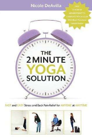 The 2 Minute Yoga Solution: Fast and Easy Stress and Back Pain Relief for Anyone at Anytime  by  Nicole Deavilla