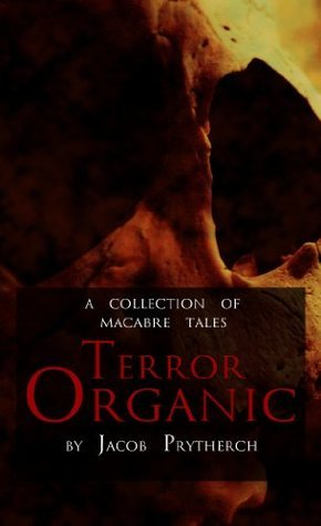 Terror Organic - a collection of macabre tales Jacob Prytherch