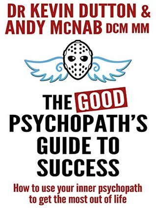 The Good Psychopaths Guide To Success: How to use your inner psychopath to get the most out of life Andy McNab