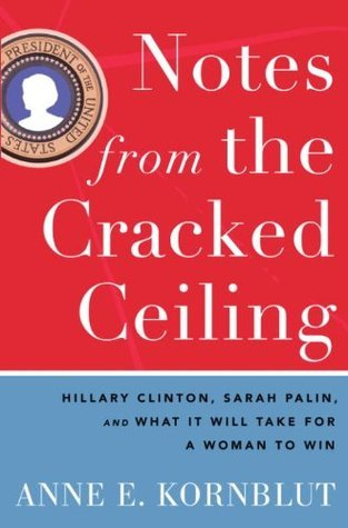 Notes from the Cracked Ceiling: Hillary Clinton, Sarah Palin, and What It Will Take for a Woman to Win  by  Anne E. Kornblut
