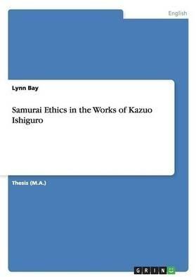 Samurai Ethics in the Works of Kazuo Ishiguro  by  Lynn Bay