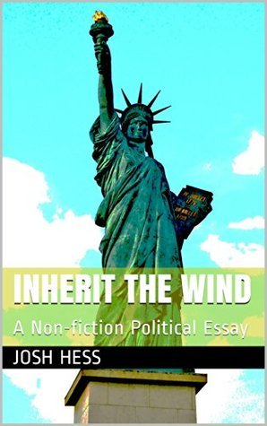 Inherit the Wind: A Non-fiction Political Essay  by  Josh Hess