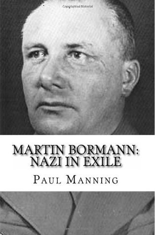 Martin Bormann: Nazi in Exile  by  Paul   Manning