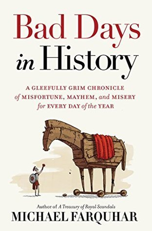 Bad Days in History: A Gleefully Grim Chronicle of Misfortune, Mayhem, and Misery for Every Day of the Year Michael Farquhar