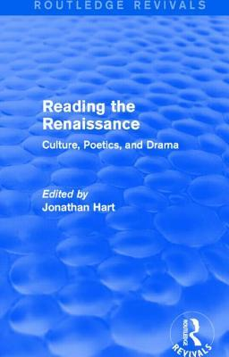 Reading the Renaissance (Routledge Revivals): Culture, Poetics, and Drama Jonathan Hart