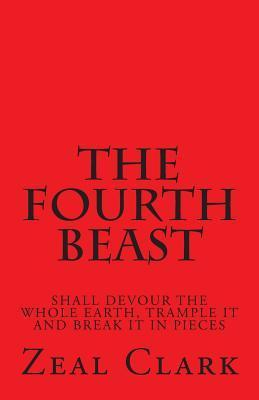 The Fourth Beast: Shall Devour the Whole Earth, Trample It and Break It in Pieces Zeal Clark