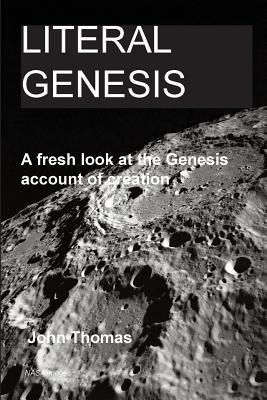 Literal Genesis: A Fresh Look at the Genesis Account of Creation John A. Thomas