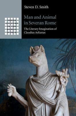 Man and Animal in Severan Rome: The Literary Imagination of Claudius Aelianus Steven Smith