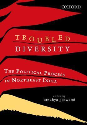 Troubled Diversity: The Political Process in Northeast India Sandhya Goswami