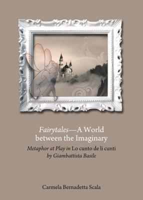 Fairytales-A World Between the Imaginary: Metaphor at Play in Lo Cunto de Li Cunti Giambattista Basile by Carmela Bernadetta Scala