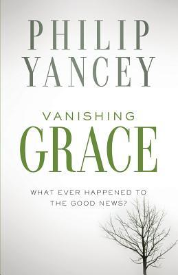 Vanishing Grace: What Ever Happened to the Good News? Philip Yancey