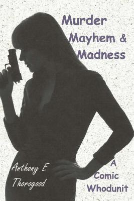 Murder Mayhem & Madness  by  Anthony E. Thorogood