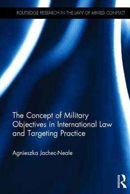 The Concept of Military Objectives in International Law and Targeting Practice Agnieszka Jachec-Neale