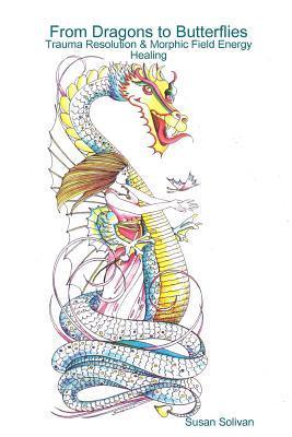 From Dragons to Butterflies-Trauma Resolution & Morphic Field Energy Healing Susan Solivan