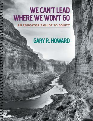 We Cant Lead Where We Wont Go: An Educators Guide to Equity  by  Gary R Howard